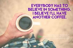 Everybody has to believe in something. I believe I'll have another coffee. #Quotes