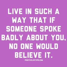 Live in such a way that if someone spoke badly about you, no one would believe it.