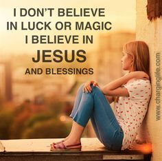 I don't believe in luck or magic I believe in Jesus and blessings.