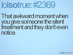 That awkward moment when you give someone the silent treatment and they don't even notice. - LolSoTrue.com