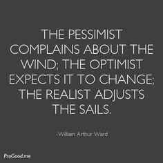 The pessimist complains about the wind; the optimist expects it to change; the realist adjusts the sails. – William Arthur Ward Yes. Words Quotes, Me Quotes, Motivational Quotes, Inspirational Quotes, Sayings, Witch Quotes, The Words, Cool Words, Mantra