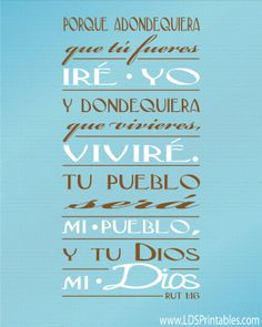 "I got a request for a printable of the scripture Ruth 1:16 which says, ""...for whither thou goest, I will go; and where thou lodgest, I will lodge: thy people shall be my people, and thy God my God:""- download in Spanish!"