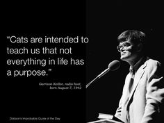 """Cats are intended to teach us that not everything in life has a purpose."" Garrison Keillor, radio host, born August 7, 1942"