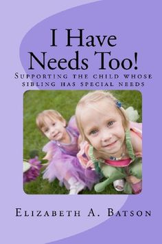 I Have Needs Too! by Elizabeth A. Batson. 2011. The book offers practical advice on how to help a child deal with issues such as embarrassment, the wish for understanding, the sense of responsibility, the importance of fairness, the need for protection, and the sense love and joy that they share with their brother or sister.