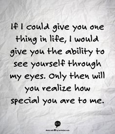If I could give you one thing in life, I would give you the ability to see yourself through my eyes. Only then will you realize how special you are to me.