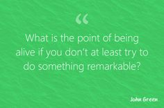 """What is the point of being alive if you don't at least try to do something remarkable?"" - John Green."