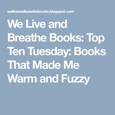 We Live and Breathe Books: Top Ten Tuesday: Books That Made Me Warm and Fuzzy