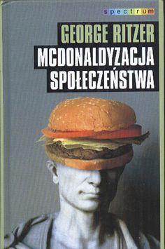 McDonaldyzacja społeczeństwa, George Ritzer, Muza, 1997, http://www.antykwariat.nepo.pl/mcdonaldyzacja-spoleczenstwa-george-ritzer-p-14151.html