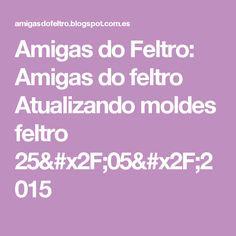 Amigas do Feltro: Amigas do feltro Atualizando moldes feltro 25/05/2015