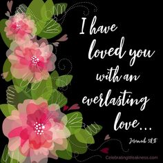"""""""I have loved you with an everlasting love..."""" Jeremiah 31:3 #celebratingweakness #verse #bible #love #everlasting"""