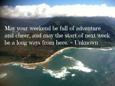 """""""May your weekend be full of adventture and cheer, and may the start of next week be a long ways from here."""""""