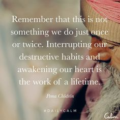Interrupting our destructive habits and awakening our heart is the work of a lifetime.