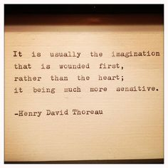It is usually the imagination that is wounded first, rather than the heart, it being much more sensitive -Henry David Thoreau