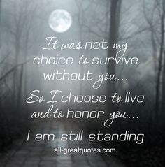 It was not my choice to survive without you... So I choose to live and to honor…