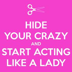 HIDE YOUR CRAZY AND START ACTING LIKE A LADY