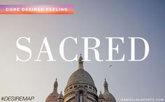 Sacred - One of my Core Desired Feelings. How do you want to feel? #DesireMap  sa·cred ˈsā-krəd dedicated to worship made or declared holy worthy of respect, venerable