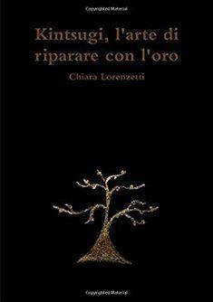 Amazon.it: Kintsugi, l'arte di riparare con l'oro - Chiara Lorenzetti - Libri