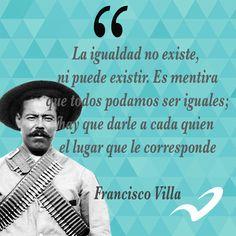 """La igualdad no existe, ni puede existir [...] hay que darle a cada quien el lugar que le corresponde"""" Pancho Villa"""