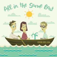 """""""In the same boat"""" means """"to have the same problem"""". Example: - I'm broke. Can you lend me twenty dollars? - Sorry. I'm in the same boat. Origin: The idiom was first used by the ancient Greeks when speaking about the risks that all passengers in a..."""