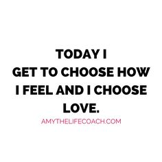 """""""Today I get to choose how I feel and I choose love.""""  Keep reading this affirmation here: http://amythelifecoach.com/tuesdays-affirmation-89/"""