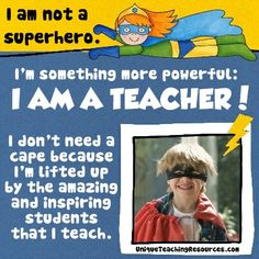 """""""I am not a superhero. I am something more powerful: I AM A TEACHER! I don't need a cape because I'm lifted up by the amazing and inspiring students that I teach!"""" ~ Author Unknown"""
