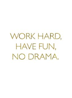 Work hard, have fun, no drama.