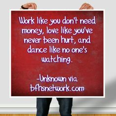 Work like you don't need money, love like you've never been hurt, and dance like no one's watching.  -Unknown via bfhsnetwork.com