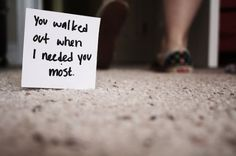 You walked out when I needed you most....