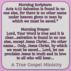 "Morning Scripture: Acts 4:12 Salvation is found in no one else, for there is no other name under heaven given to men by which we must be saved."" Morning Prayer: Lord, Your Word is true and it is clear…salvation is found in no one else, except Jesus Christ… No other name… Only, Jesus Christ, by which we must be saved… Lord, let me proclaim Jesus in truth and in love to all who will hear… #christmas #savior #morningscripture #scripturequote #biblequote #atruegospelministry #salvation"