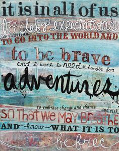 It is in all of us to defy expectations - to go into the world and to be brave and to want, to need, to hunger for adventures to embrace change and chance and risk so that we may breathe and know what it is to be free..
