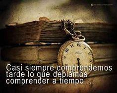 Casi siempre comprendemos tarde lo que debíamos comprender a tiempo....