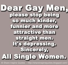 Dear Gay Men, please stop being so much kinder, funnier and more attractive than straight men. It's depressing. Sincerely, All Single Women. | Share Inspire Quotes - Inspiring Quotes | Love Quotes | Funny Quotes | Quotes about Life