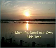 Mom, You Need Your Own Bible Time Do not be so busy ~ even doing the good things ~ that we miss the gentle whisper our own heart longs to hear!