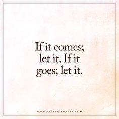 It it comes; let it. If it goes; let it