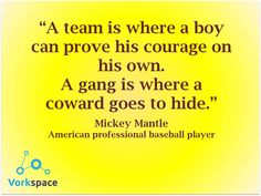 A team is where a boy can prove his courage on his own. A gang is where a coward goes to hide. #MickeyMantle