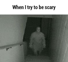 When I try to be scary