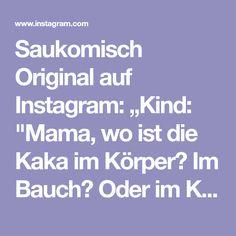 """Saukomisch Original auf Instagram: """"Kind: """"Mama, wo ist die Kaka im Körper? Im Bauch? Oder im Kopf?"""" """"Bei manchen so, bei manchen so, mein Sohn."""" 🤣 #witzigesprüche…"""" Instagram, Funny Quotes And Sayings, Weird, Humorous Sayings"""