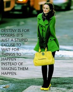 Destiny is for losers. It's just a stupid excuse to wait for things to happen instead of making them happen. - Gossip Girl. Blair Waldorf. Leighton Meester.
