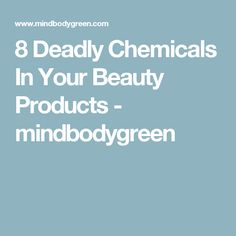 8 Deadly Chemicals In Your Beauty Products - mindbodygreen