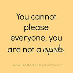 """You cannot please everyone, you are not a cupcake."""