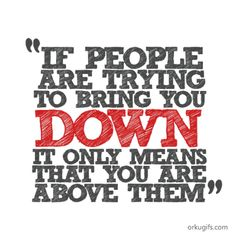 rude peoplequotes | if-people-try-to-bring-you-down,-it-only-means-that-you-are-above-them ...