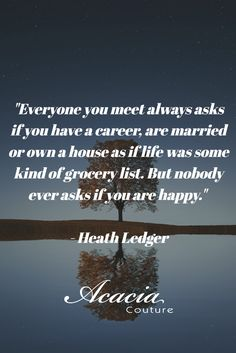"""""""Everyone you meet always asks if you have a career, are married or own a house as if life was some kind of grocery list. But nobody ever asks if you are happy."""" - Heath Ledger #fashionquote #inspirational #positive #happiness #quote #QOTD #quoteoftheday #knowledge #transformation #success #living #wisdom #hope #life #fashion #trends #style #liveyourlife #passion #dreambig #lifequotes #wordofwisdom #instaquote"""
