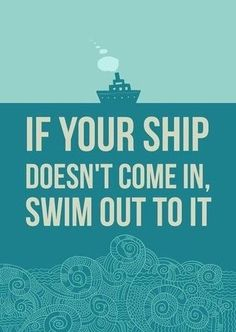 If your ship doesn't come in, swim out to it. #quotes