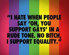 No bitch, I support equality. We deserve the same rights that everyone else has. #LGBT #lesbian- no bitch I am gay :D