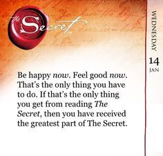 Be happy now. Feel good now. That's the only thing you have to do. If that's the only thing you get from reading The Secret, then you have received the greatest part of The Secret. www.thesecret.tv