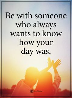 Life Lessons | Be with someone who always wants to know how your day was.