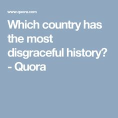 Which country has the most disgraceful history? - Quora