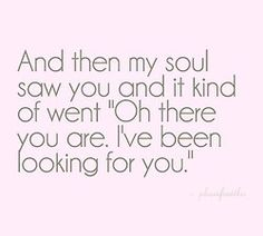 "And then my soul saw you and it kind of went ""Oh there you are. I've been looking for you."" Found on: Vi.sualize.us"