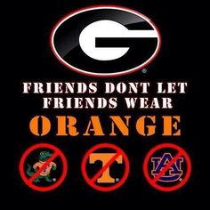 FRIENDS DON'T LET FRIENDS WEAR ORANGE  #Georgia #UGA  For Great Sports Stories, Funny Audio Podcasts, and Football Rules Tutorial www.RollTideWarEagle.com