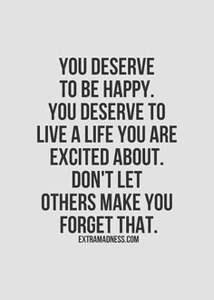 """You deserve to be happy. You deserve to live a life you are excited about. Don't let others make you forget that."""